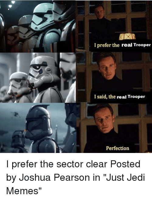 "Pearson: I prefer the real Trooper  I said, the real Trooper  Perfection I prefer the sector clear  Posted by Joshua Pearson in ""Just Jedi Memes"""