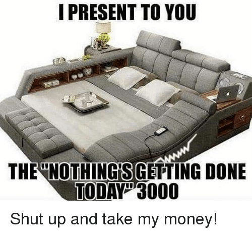 Gym, Money, and Shut Up: I PRESENT TO YOU  THE NOTHING'S GETTING DONE  TODAY3000 Shut up and take my money!