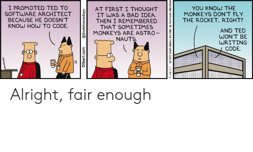 Adams: I PROMOTED TED TO  SOFTWARE ARCHITECT  BECAUSE HE DOESN'T  KNOW HOW TO CODE.  YOU KNOW THE  MONKEYS DON'T FLY  AT FIRST I THOUGHT  IT WAS A BAD IDEA.  THEN I REMEMBERED  THAT SOMETIMES  MONKEYS ARE ASTRO-  THE ROCKET, RIGHT?  AND TED  WON'T BE  WRITING  NAUTS.  CODE.  Dilbert.com  @ScottAdamsSays  7-18-17  2017 Scott Adams, Inc/Dist. by Andrews McMeel Alright, fair enough