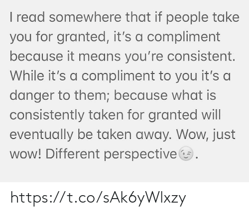 Memes, Taken, and Wow: I read somewhere that if people take  you for granted, it's a compliment  because it means you're consistent.  While it's a compliment to you it's a  danger to them; because what is  consistently taken for granted will  eventually be taken away. Wow, just  wow! Different perspective https://t.co/sAk6yWlxzy