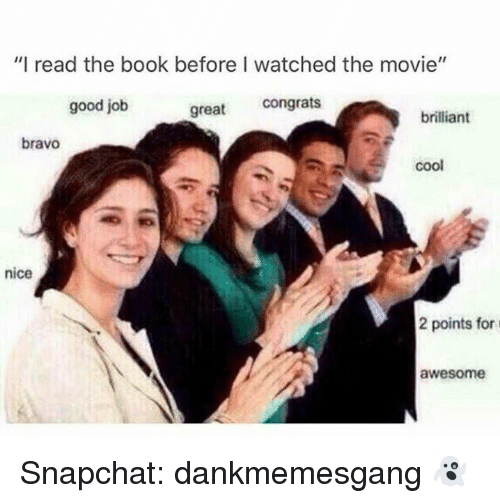 "Greates: ""I read the book before I watched the movie""  good job  great congrats  brilliant  bravo  coo  nice  2 points for  awesome Snapchat: dankmemesgang 👻"