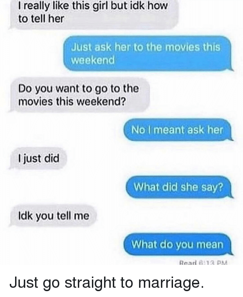 Funny, Marriage, and Movies: I really like this girl but idk how  to tell her  Just ask her to the movies this  weekend  Do you want to go to the  movies this weekend?  No I meant ask her  I just did  What did she say?  Idk you tell me  What do you mean Just go straight to marriage.