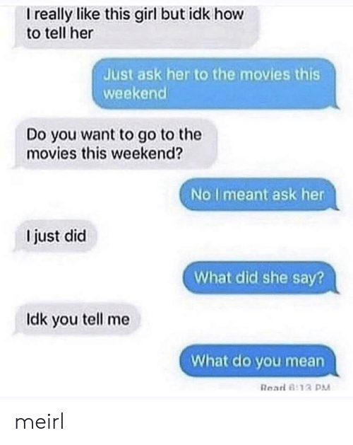 Movies, Girl, and How To: I really like this girl but idk how  to tell her  ust ask her to the movies this  weekend  Do you want to go to the  movies this weekend?  No I meant ask her  I just did  What did she say?  Idk you tell me  What do you mean  Read 8 13 P meirl