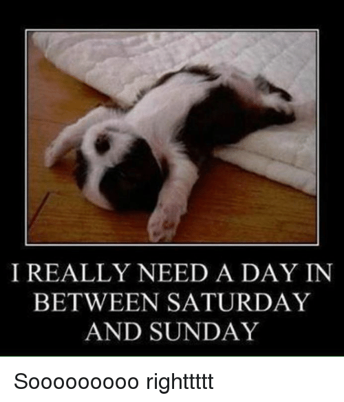 saturday-and-sunday: I REALLY NEED A DAY IN  BETWEEN SATURDAY  AND SUNDAY Sooooooooo righttttt