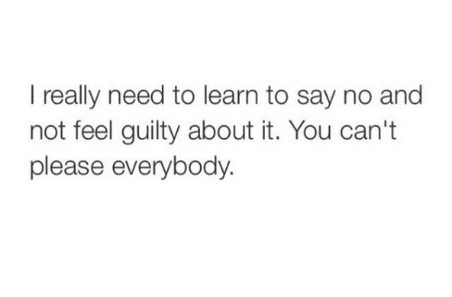 You, Really, and Please: I really need to learn to say no and  not feel guilty about it. You can't  please everybody.