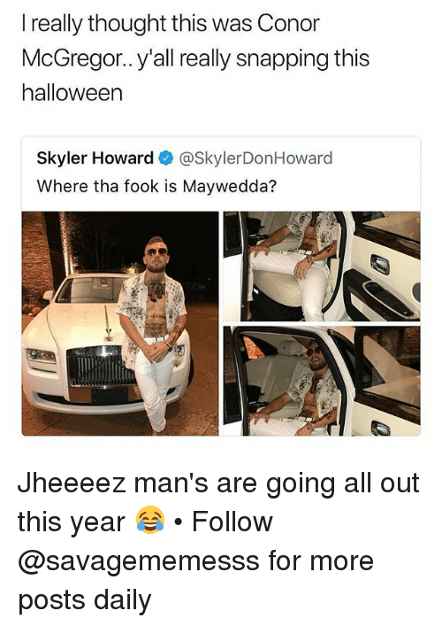 snapping: I really thought this was Conor  McGregor.. y'all really snapping this  halloween  Skyler Howard @SkylerDonHoward  Where tha fook is Maywedda? Jheeeez man's are going all out this year 😂 • Follow @savagememesss for more posts daily