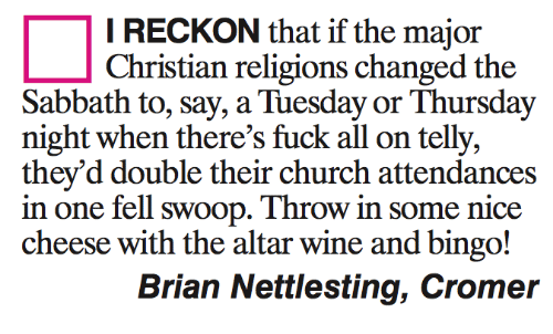 Reckonize: I RECKON that if the major  Christian religions changed the  Sabbath to, say, a Tuesday or Thursday  night when there's fuck all on telly,  they'd double their church attendances  in one fell swoop. Throwin some nice  cheese with the altar wine and bingo!  Brian Nettlesting, Cromer