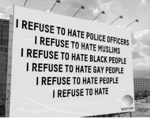 Police, Black, and Black People: I REFUSE TO HATE POLICE OFFICERS  I REFUSE TO HATE MUSLIMS  I REFUSE TO HATE BLACK PEOPLE  I REFUSE TO HATE GAY PEOPLE  I REFUSE TO HATE PEOPLE EL  I REFUSE TO HATE  BRIGHTVIBES