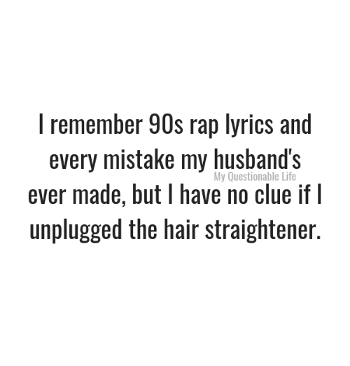Life, Memes, and Rap: I remember 90s rap lyrics and  every mistake my husband's  ever made, but I have no clue if  unplugged the hair straightener.  My Questionable Life