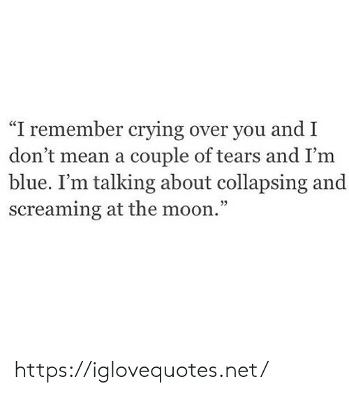 "Crying, Blue, and Mean: ""I remember crying over you and I  don't mean a couple of tears and I'm  blue. I'm talking about collapsing and  screaming at the moon."" https://iglovequotes.net/"
