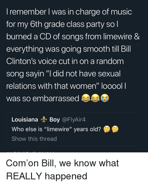 """What Really Happened: I remember l was in charge of music  for my 6th grade class party so l  burned a CD of songs from limewire &  everything was going smooth till Bill  Clinton's voice cut in on a random  song savin """"I did not have sexual  relations with that women"""" looool l  was so embarrassed  Louisiana Boy @FlyAir4  Who else is """"limewire"""" years old?  Show this thread Com'on Bill, we know what REALLY happened"""