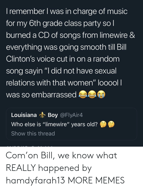 """What Really Happened: I remember l was in charge of music  for my 6th grade class party so l  burned a CD of songs from limewire &  everything was going smooth till Bill  Clinton's voice cut in on a random  song savin """"I did not have sexual  relations with that women"""" looool l  was so embarrassed  Louisiana Boy @FlyAir4  Who else is """"limewire"""" years old?  Show this thread Com'on Bill, we know what REALLY happened by hamdyfarah13 MORE MEMES"""
