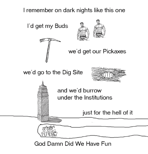 Dank, God, and Hell: I remember on dark nights like this one  I'd get my Buds  we'd get our Pickaxes  we'd go to the Dig Site  and we'd burrow  under the Institutions  just for the hell of it  God Damn Did We Have Fun