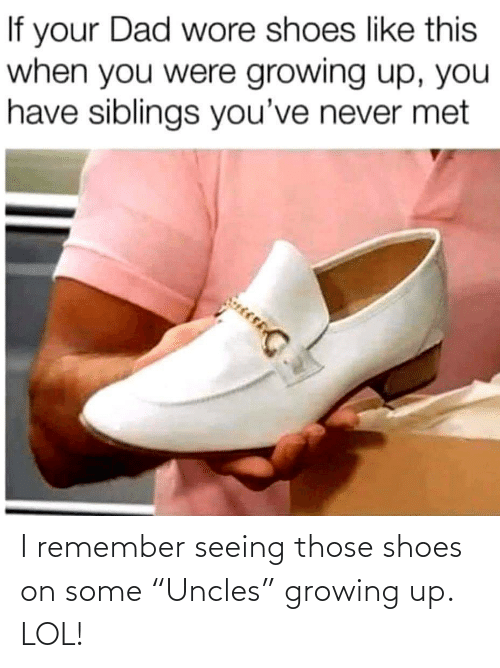 "Growing up: I remember seeing those shoes on some ""Uncles"" growing up. LOL!"