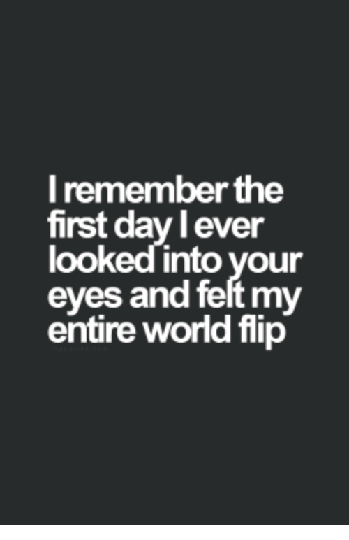 lever: I remember the  first day lever  looked into your  eyes and felt my  entire world flip