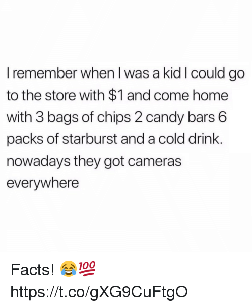 Candy, Facts, and Home: I remember when I was a kid I could go  to the store with $1 and come home  with 3 bags of chips 2 candy bars 6  packs of starburst and a cold drink.  nowadays they got cameras  everywhere Facts! 😂💯 https://t.co/gXG9CuFtgO