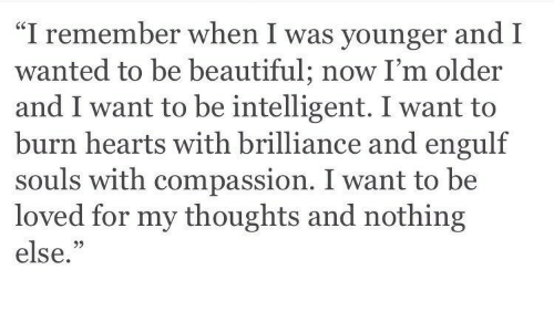 """Beautiful, Hearts, and Compassion: """"I remember when I was younger and I  wanted to be beautiful; now I'm older  and I want to be intelligent. I want to  burn hearts with brilliance and engulf  souls with compassion. I want to be  loved for my thoughts and nothing  else.""""  05"""