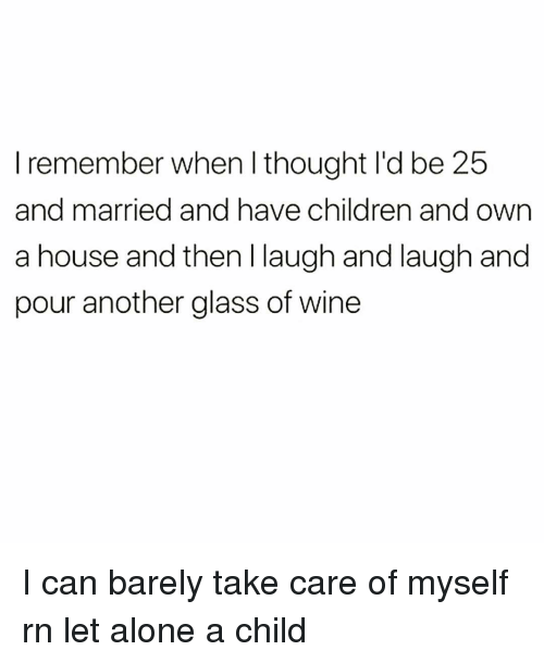 Being Alone, Children, and Wine: I remember when l thought I'd be 25  and married and have children and own  a house and then I laugh and laugh and  pour another glass of wine I can barely take care of myself rn let alone a child