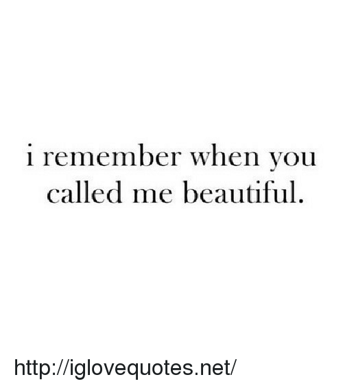 You Called: i remember when you  called me beautiful. http://iglovequotes.net/
