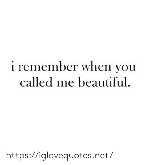 You Called: i remember when you  called me beautiful. https://iglovequotes.net/