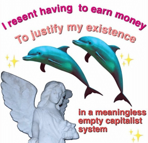 Money, Capitalist, and System: I resent having to earn money  To justify my existence  in a meaningless  empty capitalist  system
