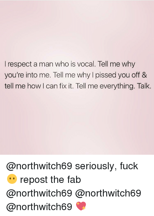 Memes, 🤖, and Fab: I respect a man who is vocal. Tell me why  you're into me. Tell me why pissed you off &  tell me how I can fix it. Tell me everything. Talk @northwitch69 seriously, fuck😶 repost the fab @northwitch69 @northwitch69 @northwitch69 💖