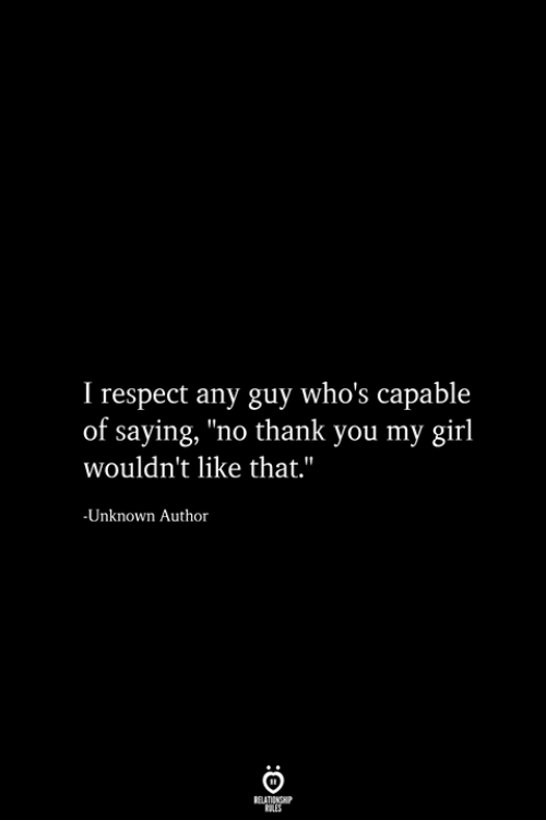 """Respect, Thank You, and Girl: I respect any guy who's capable  of saying, """"no thank you my girl  wouldn't like that.""""  -Unknown Author  RELATIONSHIP  ES"""