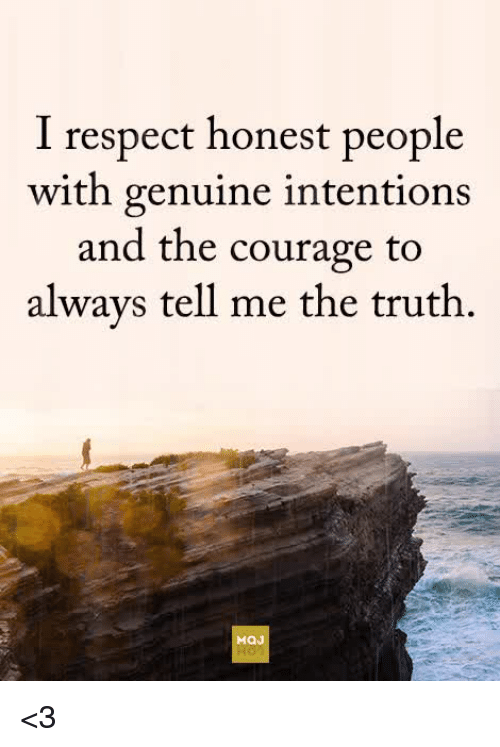 Respect, Courage, and Truth: I respect honest people  with genuine intentions  and the courage to  alwavs tell me the truth  MaJ <3