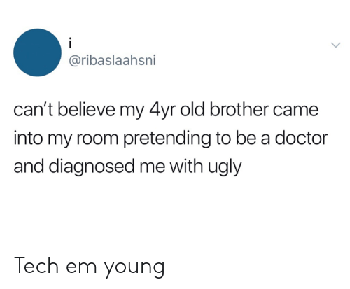 Dank, Doctor, and Ugly: i  @ribaslaahsni  can't believe my 4yr old brother came  into my room pretending to be a doctor  and diagnosed me with ugly Tech em young