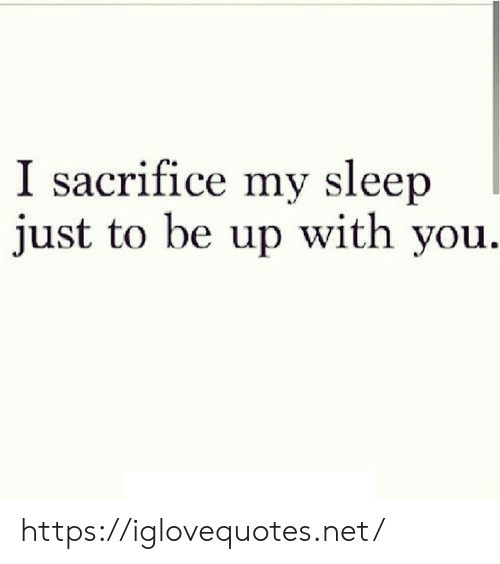 Sleep, Net, and Sacrifice: I sacrifice my sleep  just to be up with you https://iglovequotes.net/