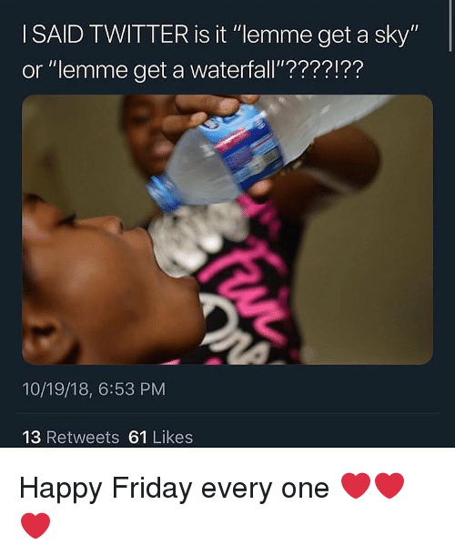 """Friday, Twitter, and Happy: I SAID TWITTER is it """"lemme get a sky""""  or """"lemme get a waterfall'????!??  10/19/18, 6:53 PM  13 Retweets 61 Likes Happy Friday every one ❤️❤️❤️"""