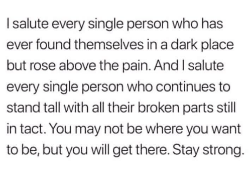 Dank, Rose, and Strong: I salute every single person who has  ever found themselves in a dark place  but rose above the pain. And I salute  every single person who continues to  stand tall with all their broken parts still  in tact. You may not be where you want  to be, but you will get there. Stay strong.