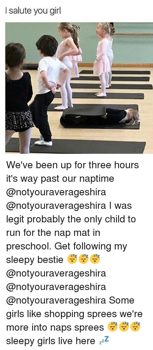 I Salute You: I salute you girl We've been up for three hours it's way past our naptime @notyouraverageshira @notyouraverageshira I was legit probably the only child to run for the nap mat in preschool. Get following my sleepy bestie 😴😴😴 @notyouraverageshira @notyouraverageshira @notyouraverageshira Some girls like shopping sprees we're more into naps sprees 😴😴😴 sleepy girls live here 💤