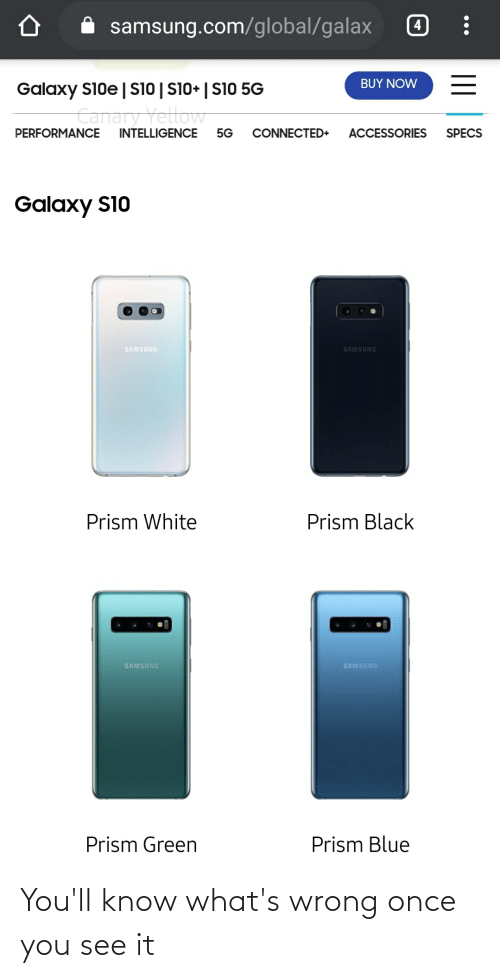 Once You See It: i samsung.com/global/galax  BUY NOW  Galaxy S10e|Si0 | S10+ | S10 5G  Canary Yetlow  PERFORMANCE  INTELLIGENCE  5G  CONNECTED+  ACCESSORIES  SPECS  Galaxy S10  SAMSUNG  SAMSUNG  Prism Black  Prism White  SAMSUNG  SAMSUNG  Prism Green  Prism Blue You'll know what's wrong once you see it