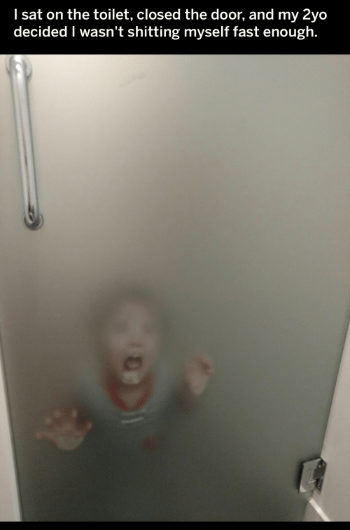 The Door: I sat on the toilet, closed the door, and my 2yo  decided I wasn't shitting myself fast enough.