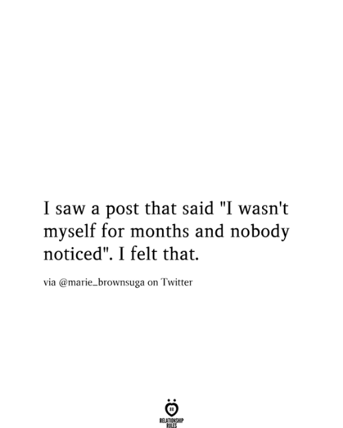"Saw, Twitter, and Via: I saw a post that said ""I wasn't  myself for months and nobody  noticed"". I felt that.  via @marie_brownsuga on Twitter  RELATIONSHIP  RULES"