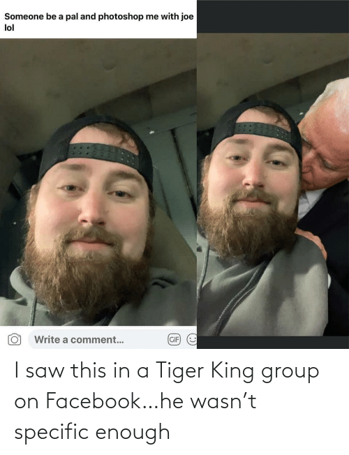 Tiger: I saw this in a Tiger King group on Facebook…he wasn't specific enough