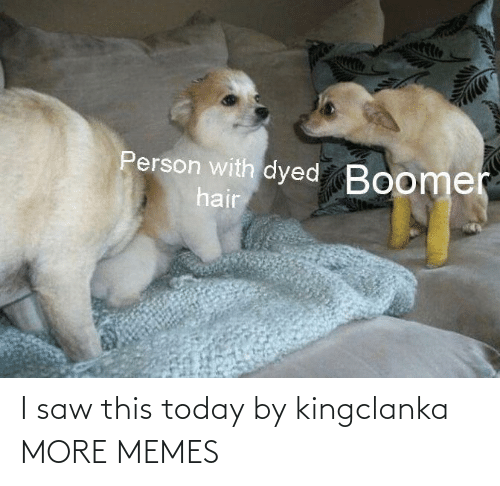 this: I saw this today by kingclanka MORE MEMES