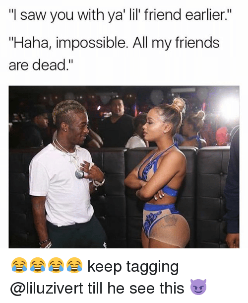 """Sawing: """"I saw you with ya' lil' friend earlier.""""  """"Haha, impossible. All my friends  are dead."""" 😂😂😂😂 keep tagging @liluzivert till he see this 😈"""