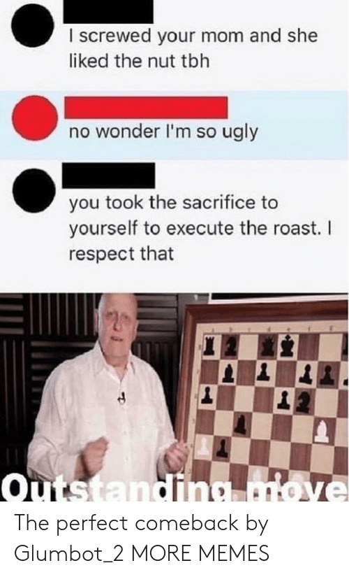 Perfections: I screwed your mom and she  liked the nut tbh  no wonder I'm so ugly  you took the sacrifice to  yourself to execute the roast. I  respect that  outstanding atove The perfect comeback by Glumbot_2 MORE MEMES
