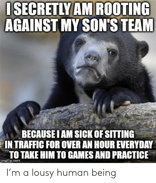 Traffic, Games, and Sick: I SECRETLY AM ROOTING  AGAINST MY SON'S TEAM  BECAUSE I AM SICK OF SITTING  IN TRAFFIC FOR OVER AN HOUR EVERYDAY  TO TAKE HIM TO GAMES AND PRACTICE  imgflip.com I'm a lousy human being