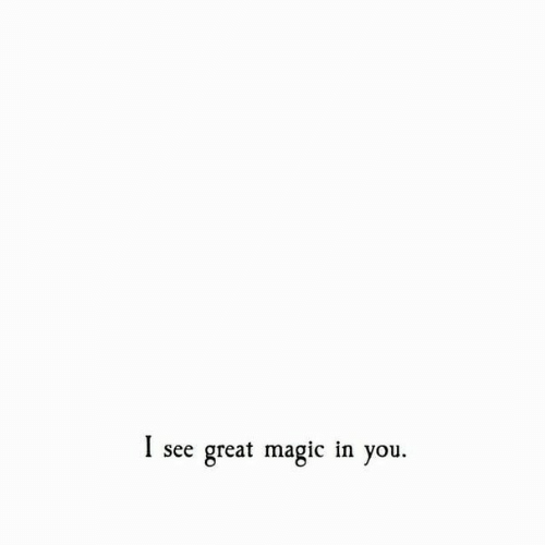 Magic, You, and Great: I see great magic in you.