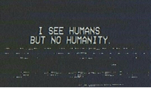 Humanity, Humans, and  No: I SEE HUMANS  BUT NO HUMANITY.
