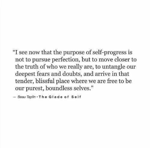 """Free, Truth, and Who: """"I see now that the purpose of self-progress is  not to pursue perfection, but to move closer to  the truth of who we really are, to untangle our  deepest fears and doubts, and arrive in that  tender, blissful place where we are free to be  our purest, boundless selves.""""  Beau Taplin The Glade of Self  92"""