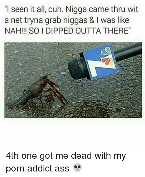 "I Seen It: ""I seen it all, cuh. Nigga came thru wit  a net tryna grab niggas & l was like  NAH!!! SO I DIPPED OUTTA THERE"" 4th one got me dead with my porn addict ass 💀"