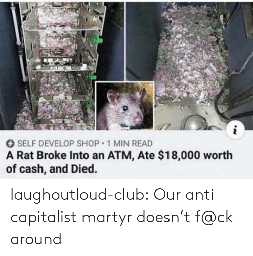 atm: i  SELF DEVELOP SHOP 1 MIN READ  A Rat Broke Into an ATM, Ate $18,000 worth  of cash, and Died. laughoutloud-club:  Our anti capitalist martyr doesn't f@ck around