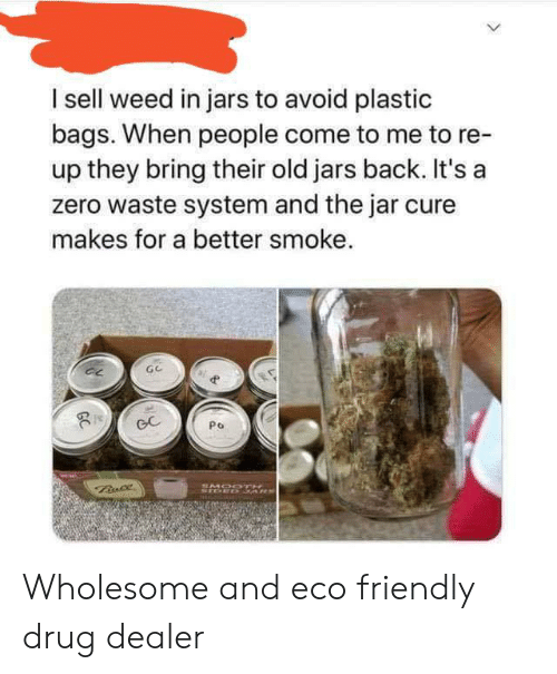 Drug Dealer, Weed, and Zero: I sell weed in jars to avoid plastic  bags. When people come to me to re-  up they bring their old jars back. It's a  zero waste system and the jar cure  makes for a better smoke.  GC  Po  Bnce  SMOODTH  STOED 3ARS  GC Wholesome and eco friendly drug dealer