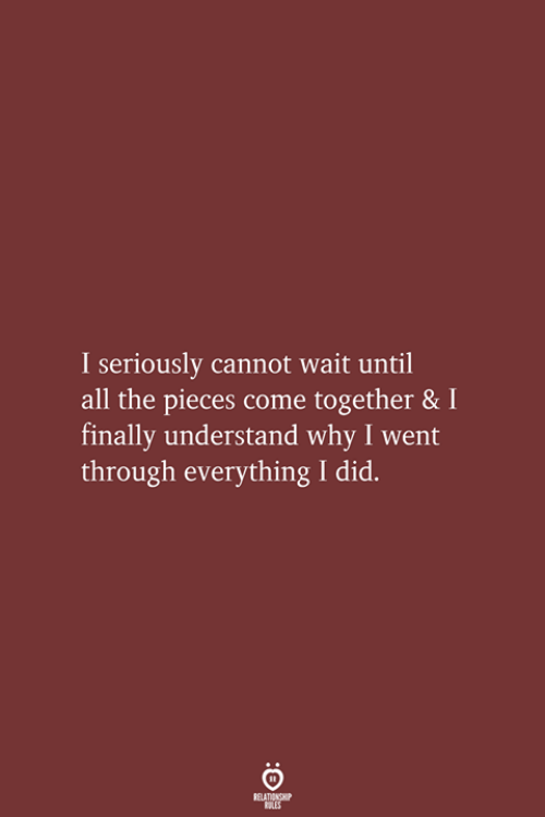 All The, Come Together, and Why: I seriously cannot wait until  all the pieces come together & I  finally understand why I went  through everything I did.  RELATIONSHIP  LES