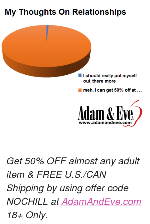 "Meh, Free, and Http: I should really put myself  out there more  meh, I can get 50% off at . . .  Adam&Eve  www.adamandeve.com <p><i>Get 50% OFF almost any adult item & FREE U.S./CAN Shipping by using offer code NOCHILL at </i><a href=""http://www.adamandeve.com/""><i>AdamAndEve.com</i></a><i>  18+ Only.</i><br/></p>"