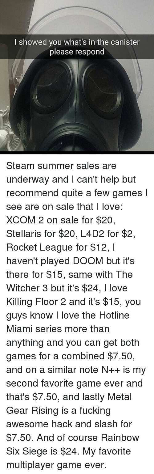 witcher 3: I showed you what's in the canister  please respond Steam summer sales are underway and I can't help but recommend quite a few games I see are on sale that I love: XCOM 2 on sale for $20, Stellaris for $20, L4D2 for $2, Rocket League for $12, I haven't played DOOM but it's there for $15, same with The Witcher 3 but it's $24, I love Killing Floor 2 and it's $15, you guys know I love the Hotline Miami series more than anything and you can get both games for a combined $7.50, and on a similar note N++ is my second favorite game ever and that's $7.50, and lastly Metal Gear Rising is a fucking awesome hack and slash for $7.50. And of course Rainbow Six Siege is $24. My favorite multiplayer game ever.